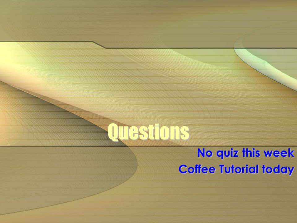 Questions No quiz this week Coffee Tutorial today