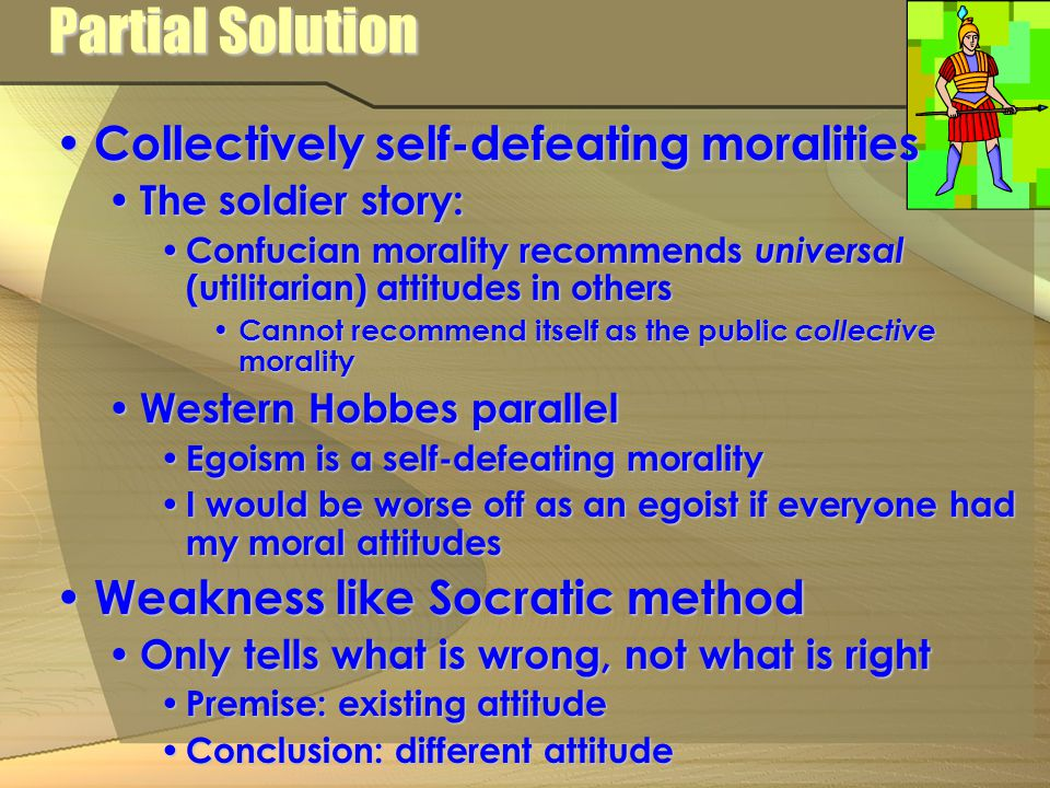 Partial Solution Collectively self-defeating moralities Collectively self-defeating moralities The soldier story: The soldier story: Confucian morality recommends universal (utilitarian) attitudes in others Confucian morality recommends universal (utilitarian) attitudes in others Cannot recommend itself as the public collective morality Cannot recommend itself as the public collective morality Western Hobbes parallel Western Hobbes parallel Egoism is a self-defeating morality Egoism is a self-defeating morality I would be worse off as an egoist if everyone had my moral attitudes I would be worse off as an egoist if everyone had my moral attitudes Weakness like Socratic method Weakness like Socratic method Only tells what is wrong, not what is right Only tells what is wrong, not what is right Premise: existing attitude Premise: existing attitude Conclusion: different attitude Conclusion: different attitude