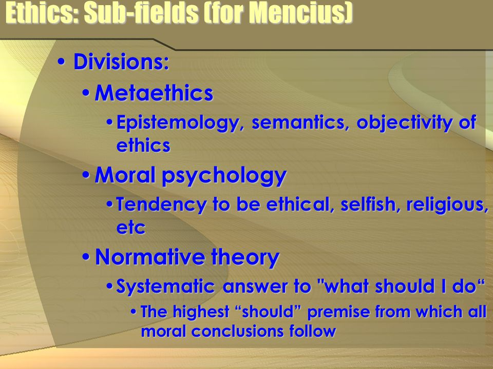 Ethics: Sub-fields (for Mencius) Divisions: Divisions: Metaethics Metaethics Epistemology, semantics, objectivity of ethics Epistemology, semantics, objectivity of ethics Moral psychology Moral psychology Tendency to be ethical, selfish, religious, etc Tendency to be ethical, selfish, religious, etc Normative theory Normative theory Systematic answer to what should I do Systematic answer to what should I do The highest should premise from which all moral conclusions follow The highest should premise from which all moral conclusions follow
