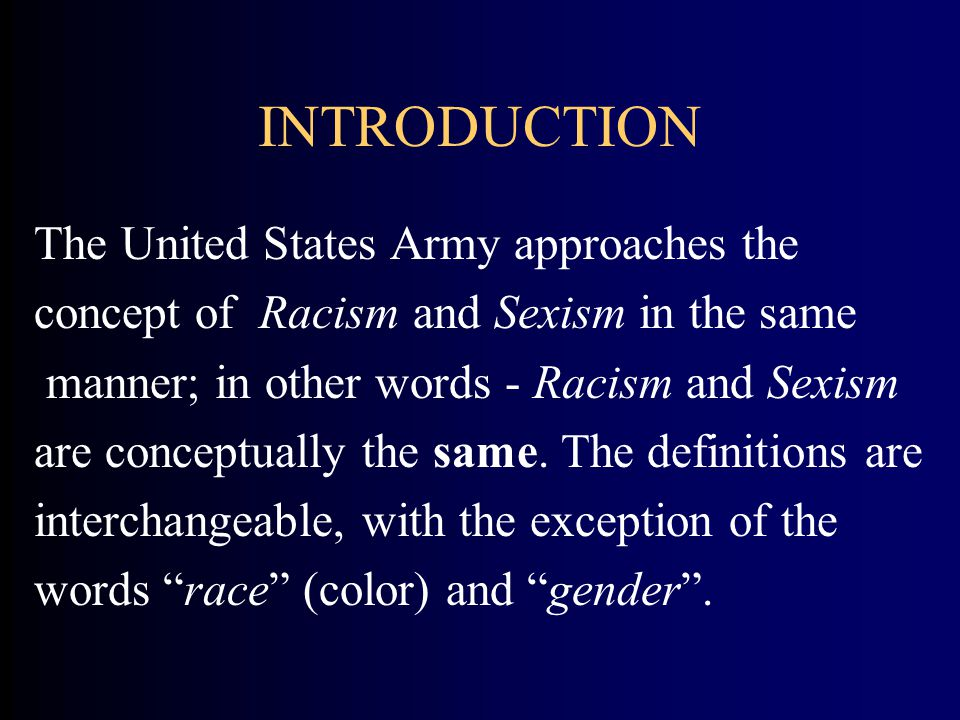INTRODUCTION The United States Army approaches the concept of Racism and Sexism in the same manner; in other words - Racism and Sexism are conceptually the same.