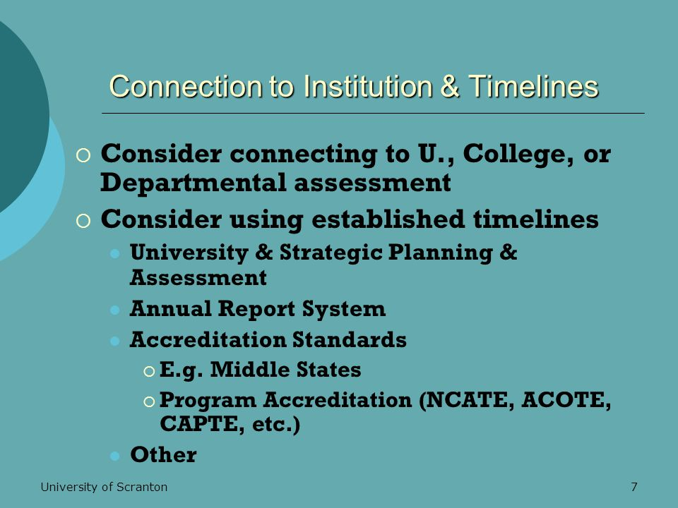 University of Scranton7 Connection to Institution & Timelines  Consider connecting to U., College, or Departmental assessment  Consider using established timelines University & Strategic Planning & Assessment Annual Report System Accreditation Standards  E.g.