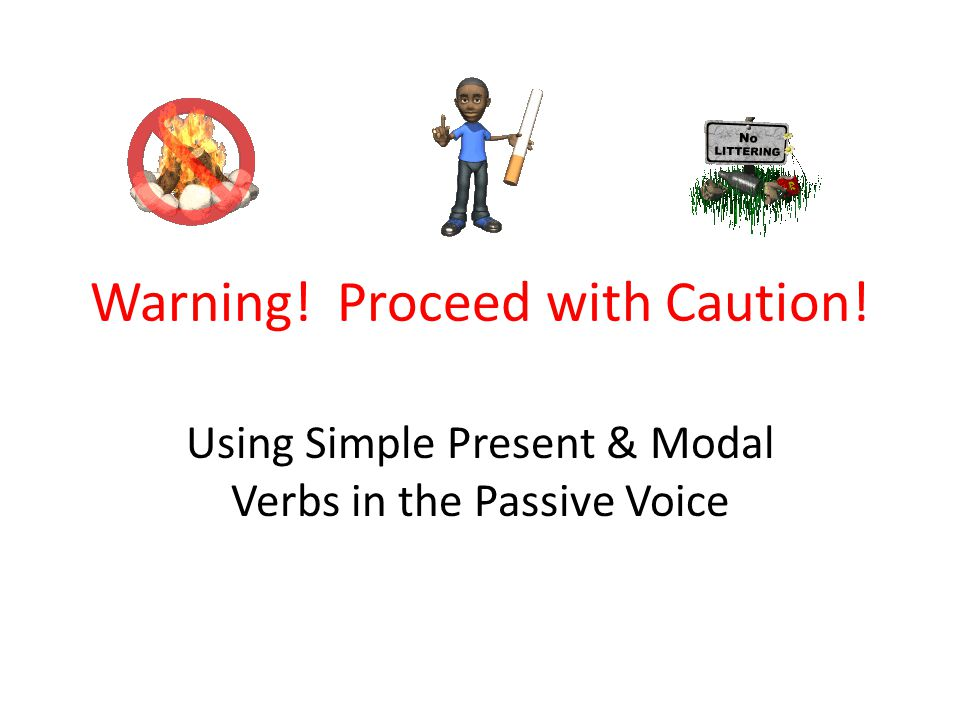 Warning! Proceed with Caution! Using Simple Present & Modal Verbs in the Passive Voice