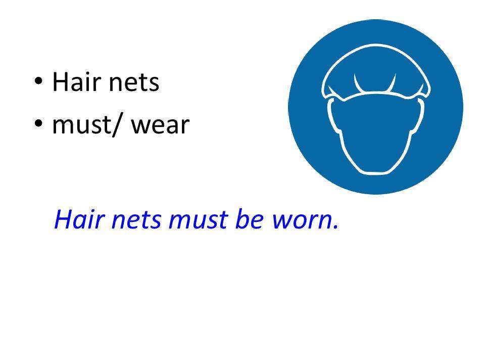 Hair nets must/ wear Hair nets must be worn.