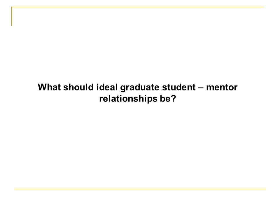 What should ideal graduate student – mentor relationships be?