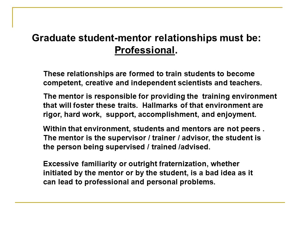 Graduate student-mentor relationships must be: Professional.
