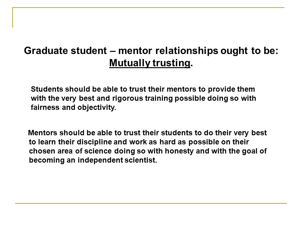 Graduate student – mentor relationships ought to be: Mutually trusting.