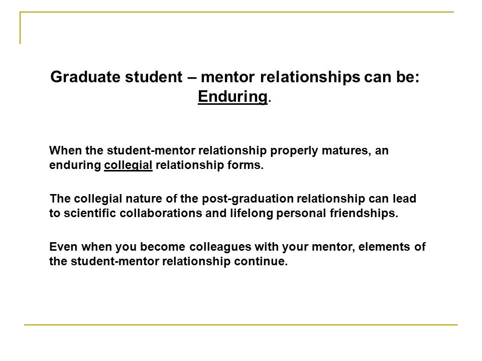 Graduate student – mentor relationships can be: Enduring.