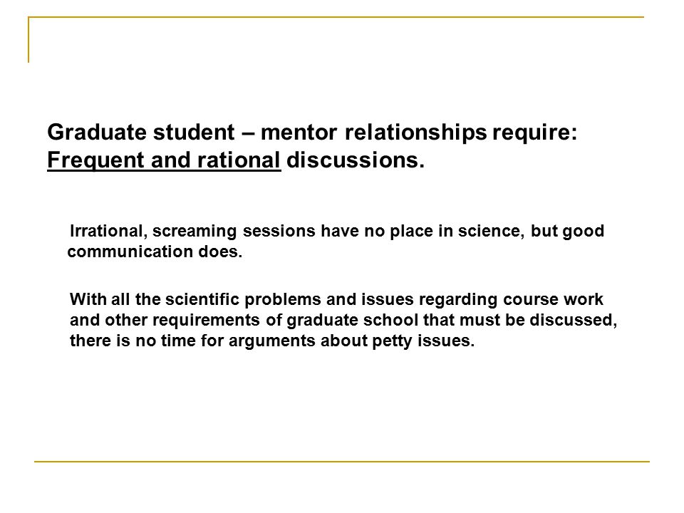 Graduate student – mentor relationships require: Frequent and rational discussions.