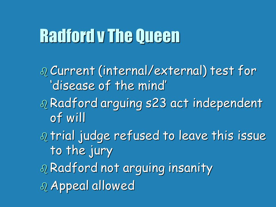 Radford v The Queen  Current (internal/external) test for 'disease of the mind'  Radford arguing s23 act independent of will  trial judge refused to leave this issue to the jury  Radford not arguing insanity  Appeal allowed