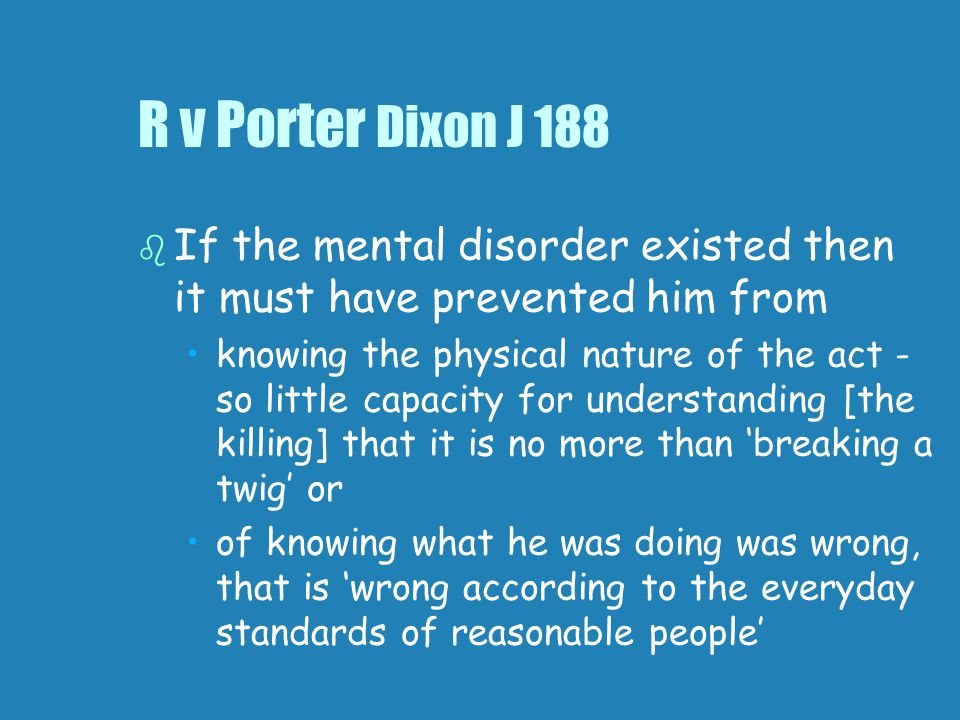 R v Porter Dixon J 188   If the mental disorder existed then it must have prevented him from knowing the physical nature of the act - so little capacity for understanding [the killing] that it is no more than 'breaking a twig' or of knowing what he was doing was wrong, that is 'wrong according to the everyday standards of reasonable people'