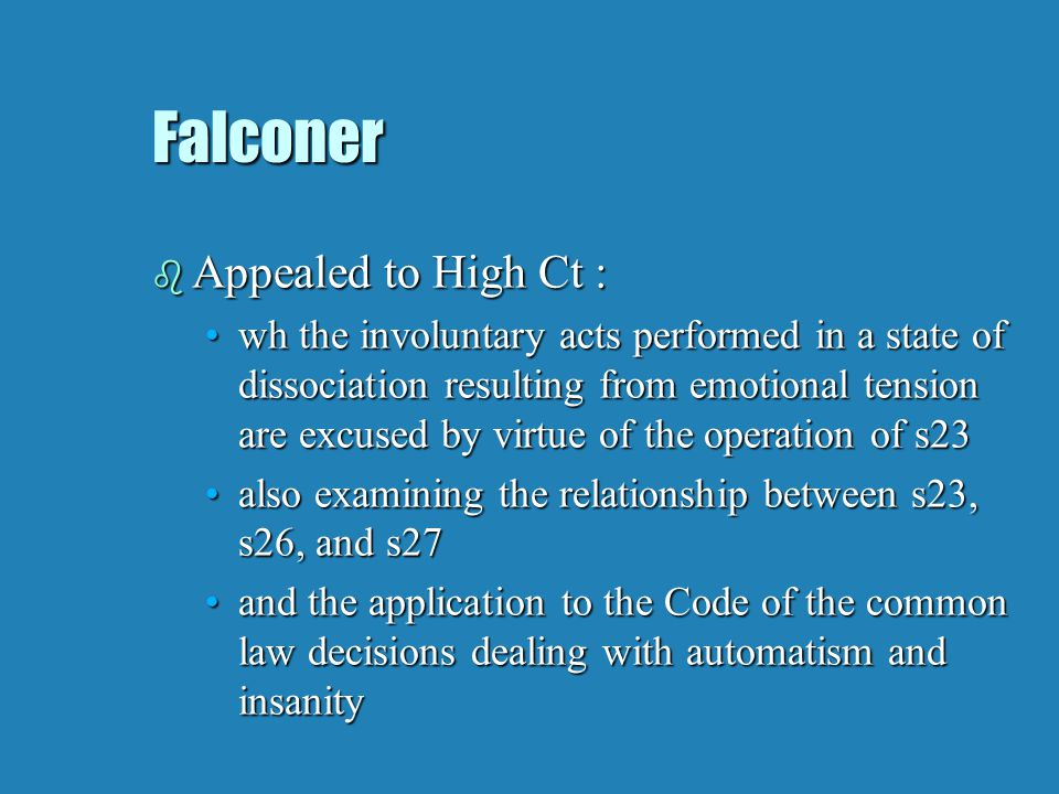 Falconer b Appealed to High Ct : wh the involuntary acts performed in a state of dissociation resulting from emotional tension are excused by virtue of the operation of s23wh the involuntary acts performed in a state of dissociation resulting from emotional tension are excused by virtue of the operation of s23 also examining the relationship between s23, s26, and s27also examining the relationship between s23, s26, and s27 and the application to the Code of the common law decisions dealing with automatism and insanityand the application to the Code of the common law decisions dealing with automatism and insanity