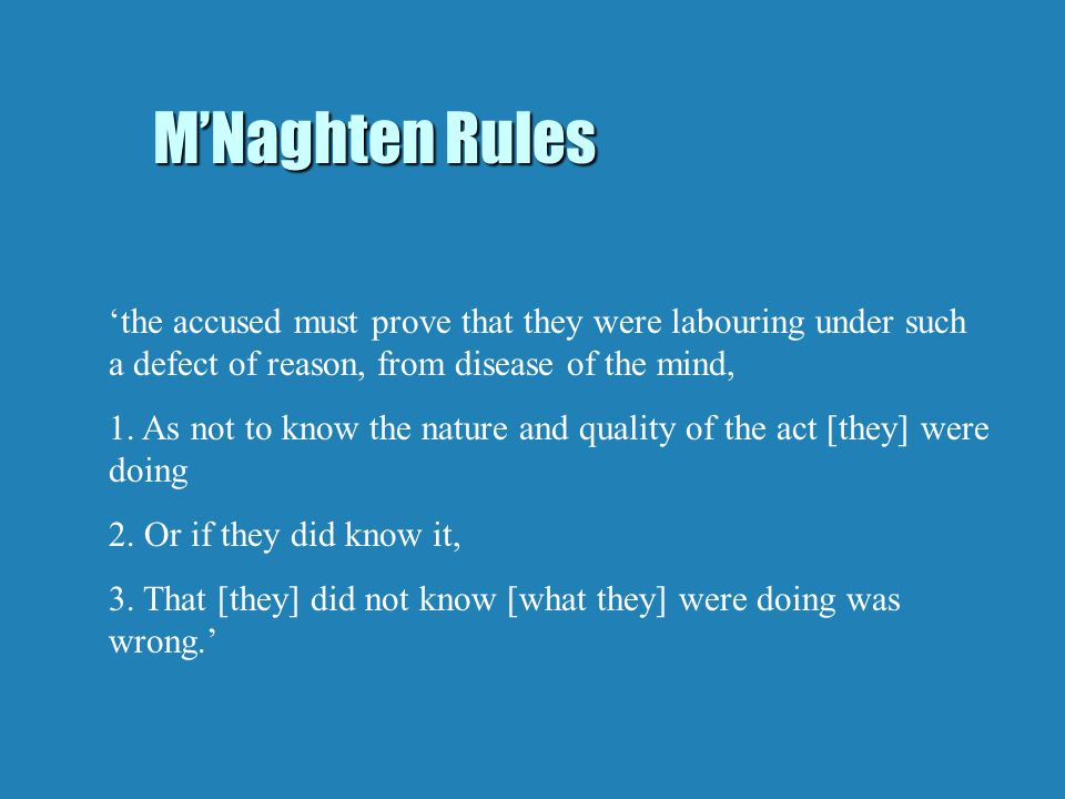 M'Naghten Rules 'the accused must prove that they were labouring under such a defect of reason, from disease of the mind, 1.