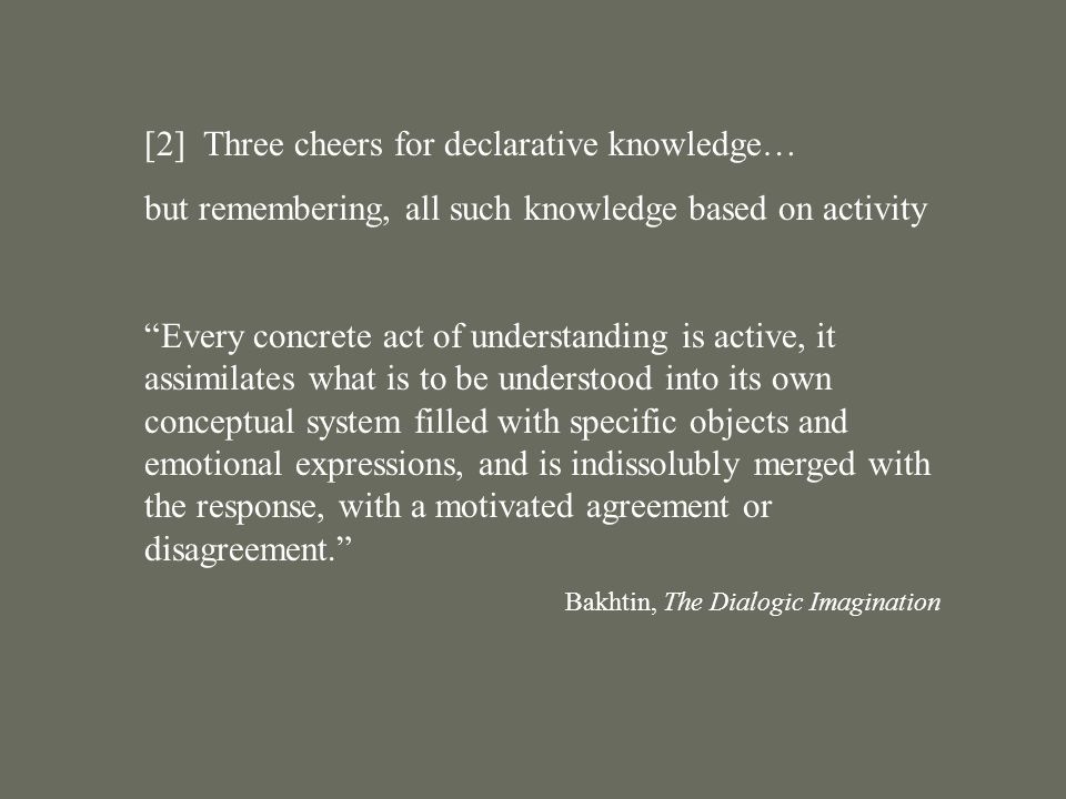 [2] Three cheers for declarative knowledge… but remembering, all such knowledge based on activity Every concrete act of understanding is active, it assimilates what is to be understood into its own conceptual system filled with specific objects and emotional expressions, and is indissolubly merged with the response, with a motivated agreement or disagreement. Bakhtin, The Dialogic Imagination