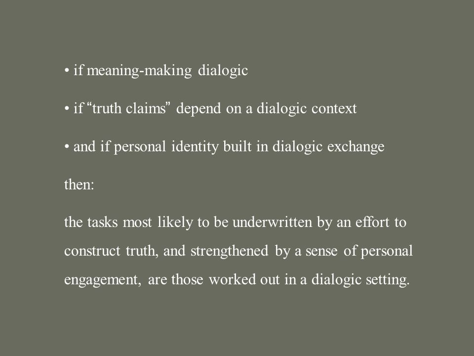 if meaning-making dialogic if truth claims depend on a dialogic context and if personal identity built in dialogic exchange then: the tasks most likely to be underwritten by an effort to construct truth, and strengthened by a sense of personal engagement, are those worked out in a dialogic setting.