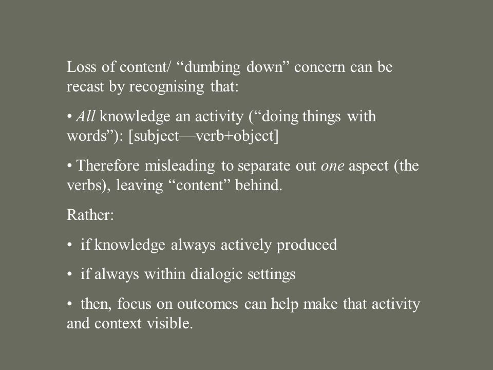 Loss of content/ dumbing down concern can be recast by recognising that: All knowledge an activity ( doing things with words ): [subject—verb+object] Therefore misleading to separate out one aspect (the verbs), leaving content behind.
