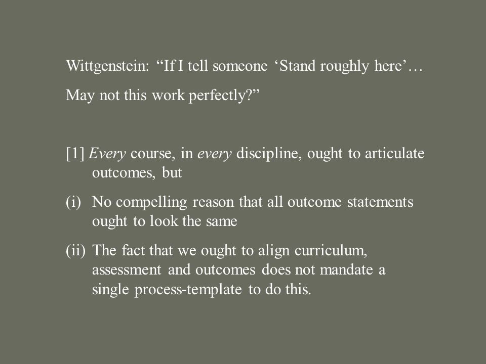 Wittgenstein: If I tell someone 'Stand roughly here'… May not this work perfectly [1] Every course, in every discipline, ought to articulate outcomes, but (i)No compelling reason that all outcome statements ought to look the same (ii)The fact that we ought to align curriculum, assessment and outcomes does not mandate a single process-template to do this.