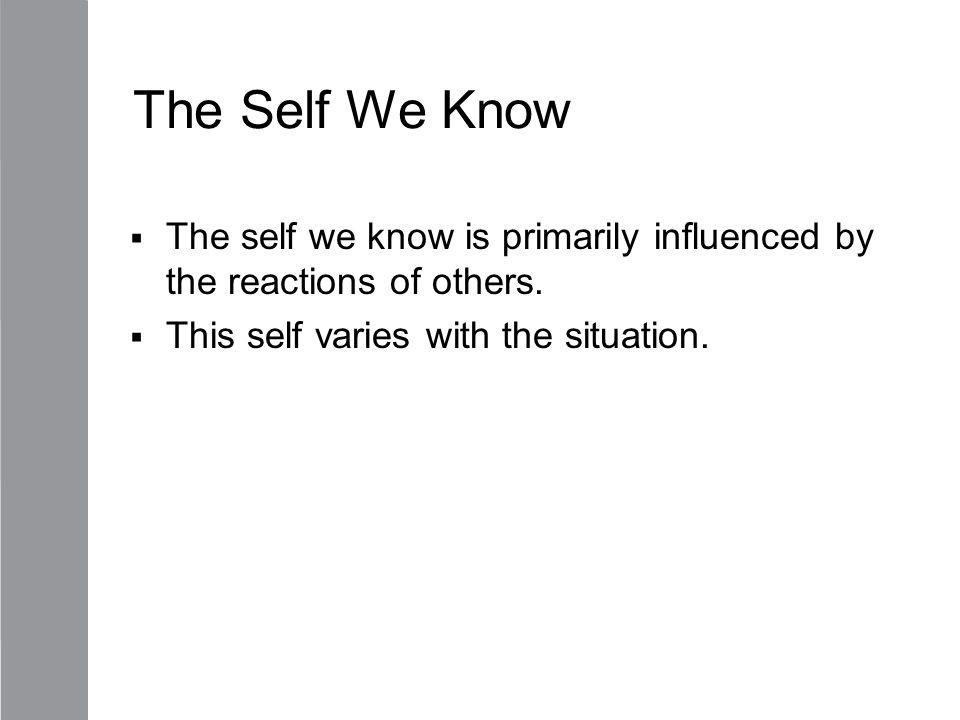 The Self We Know  The self we know is primarily influenced by the reactions of others.  This self varies with the situation.