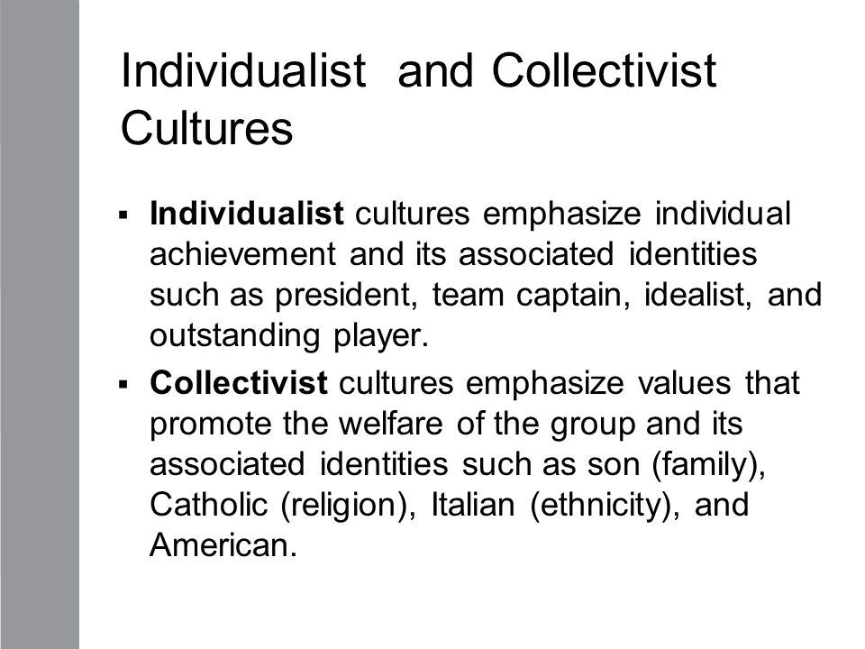 Individualist and Collectivist Cultures  Individualist cultures emphasize individual achievement and its associated identities such as president, tea