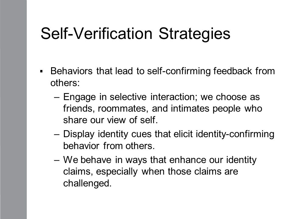 Self-Verification Strategies  Behaviors that lead to self-confirming feedback from others: –Engage in selective interaction; we choose as friends, ro