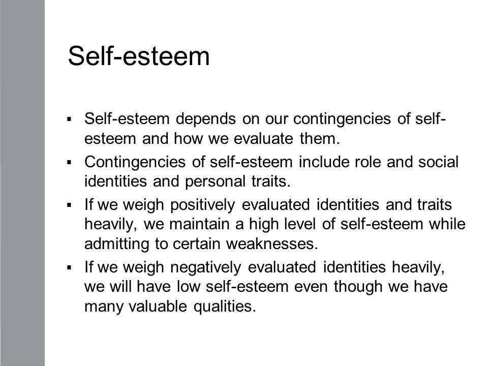 Self-esteem  Self-esteem depends on our contingencies of self- esteem and how we evaluate them.  Contingencies of self-esteem include role and socia