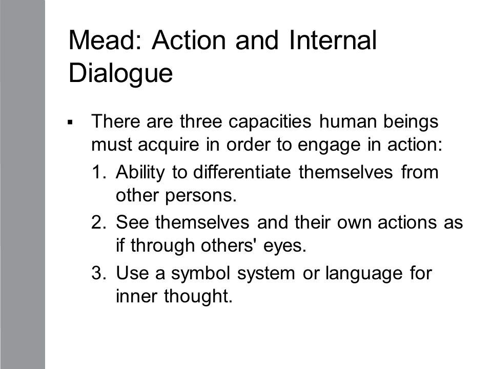 Mead: Action and Internal Dialogue  There are three capacities human beings must acquire in order to engage in action: 1.Ability to differentiate the