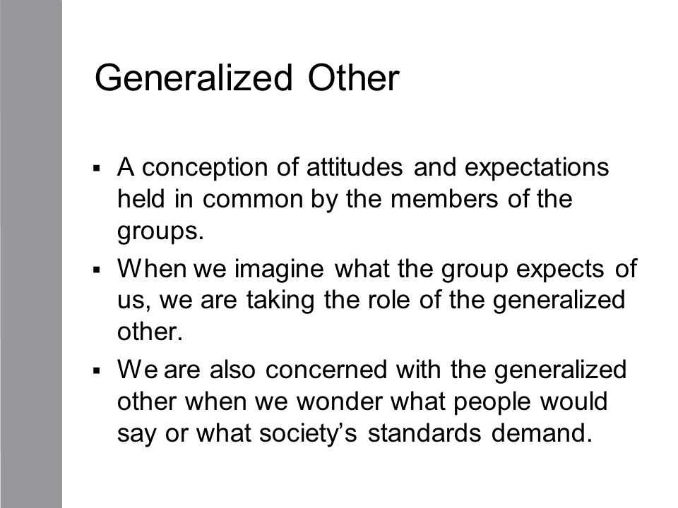 Generalized Other  A conception of attitudes and expectations held in common by the members of the groups.  When we imagine what the group expects o
