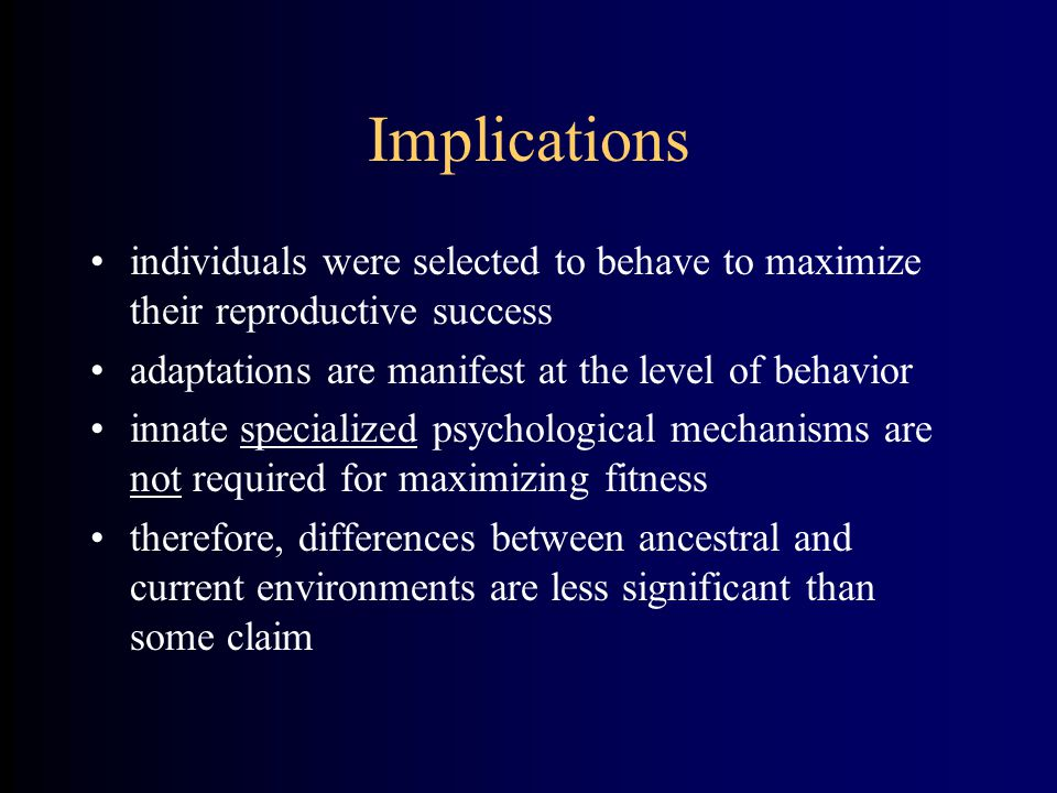 Implications individuals were selected to behave to maximize their reproductive success adaptations are manifest at the level of behavior innate specialized psychological mechanisms are not required for maximizing fitness therefore, differences between ancestral and current environments are less significant than some claim