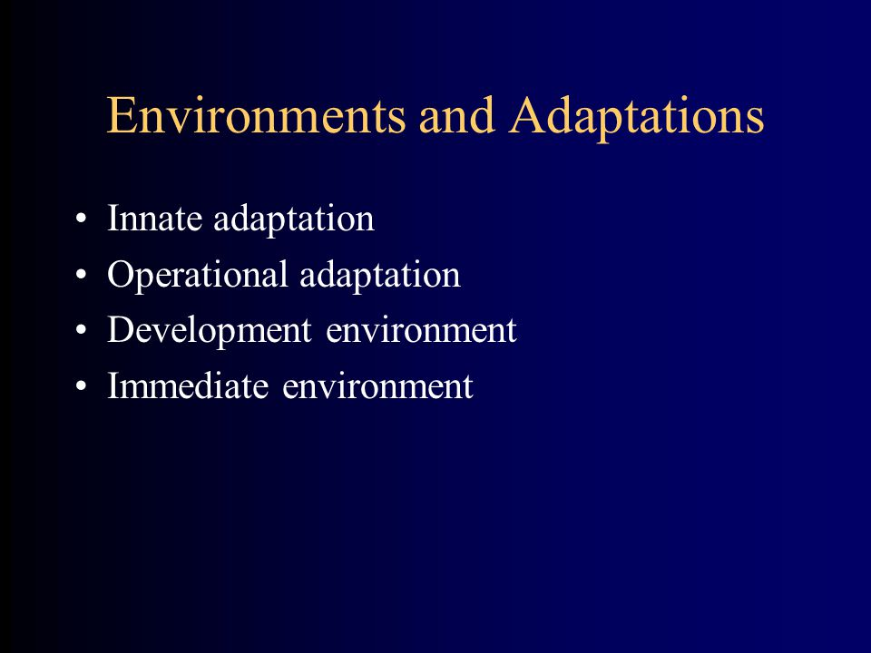 Environments and Adaptations Innate adaptation Operational adaptation Development environment Immediate environment
