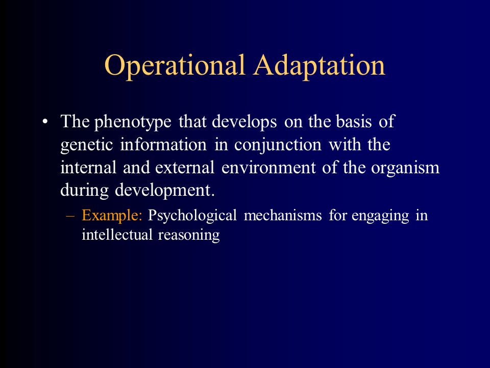 Operational Adaptation The phenotype that develops on the basis of genetic information in conjunction with the internal and external environment of the organism during development.