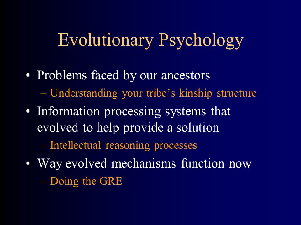 Evolutionary Psychology Problems faced by our ancestors –Understanding your tribe's kinship structure Information processing systems that evolved to help provide a solution –Intellectual reasoning processes Way evolved mechanisms function now –Doing the GRE