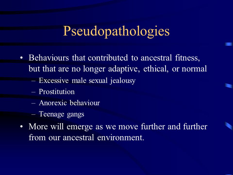 Pseudopathologies Behaviours that contributed to ancestral fitness, but that are no longer adaptive, ethical, or normal –Excessive male sexual jealous