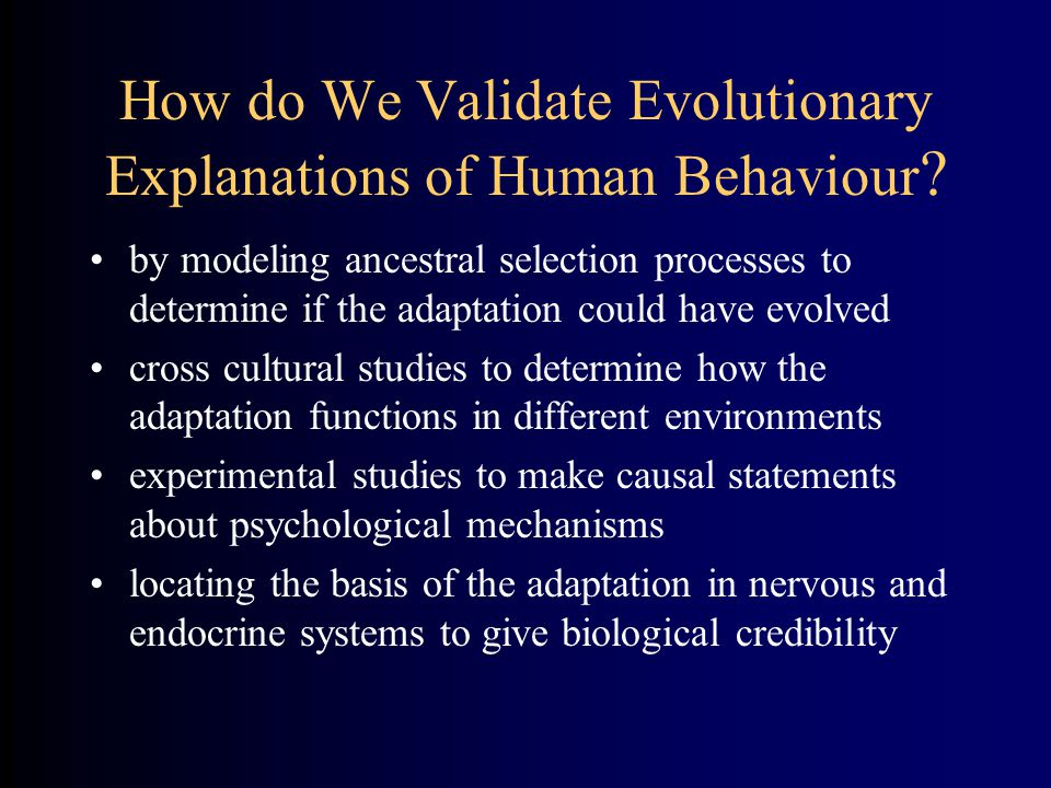 How do We Validate Evolutionary Explanations of Human Behaviour ? by modeling ancestral selection processes to determine if the adaptation could have