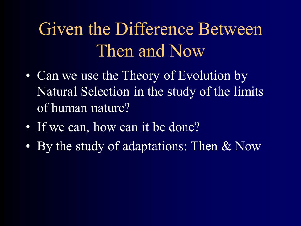 Given the Difference Between Then and Now Can we use the Theory of Evolution by Natural Selection in the study of the limits of human nature? If we ca