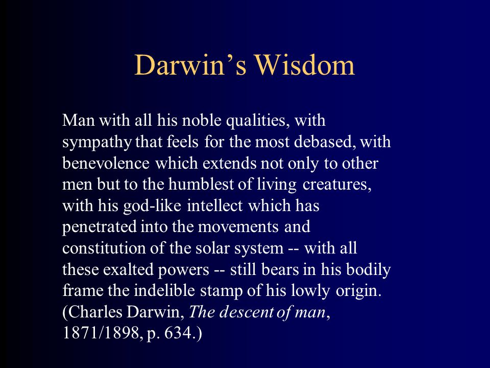 Darwin's Wisdom Man with all his noble qualities, with sympathy that feels for the most debased, with benevolence which extends not only to other men