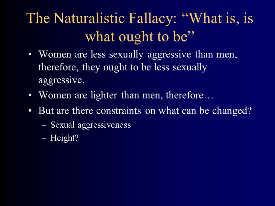 The Naturalistic Fallacy: What is, is what ought to be Women are less sexually aggressive than men, therefore, they ought to be less sexually aggressive.