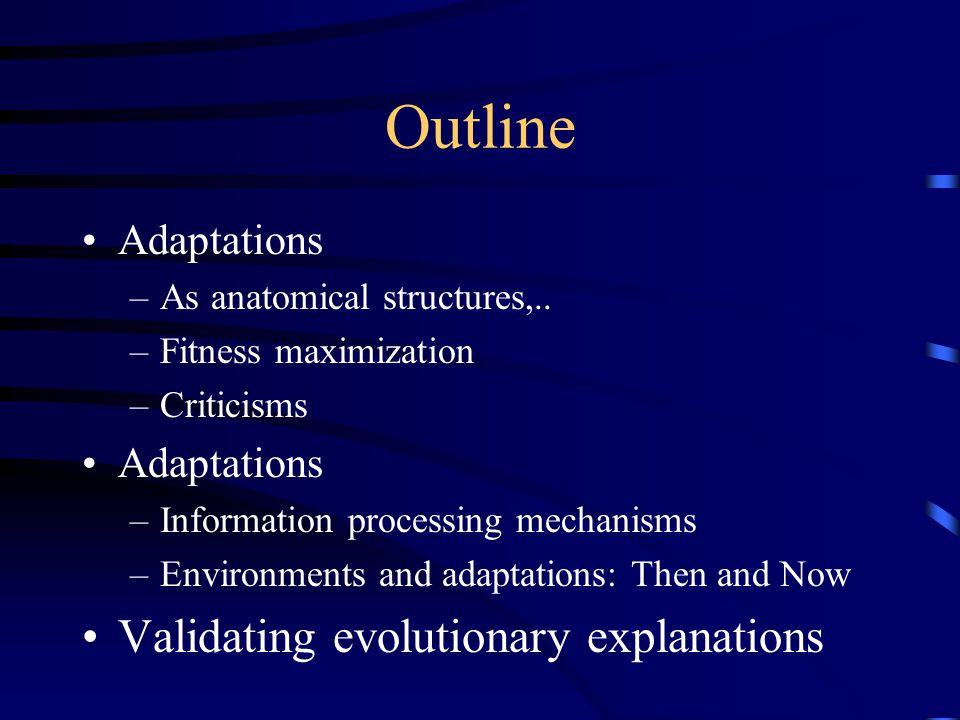 Outline Adaptations –As anatomical structures,.. –Fitness maximization –Criticisms Adaptations –Information processing mechanisms –Environments and ad
