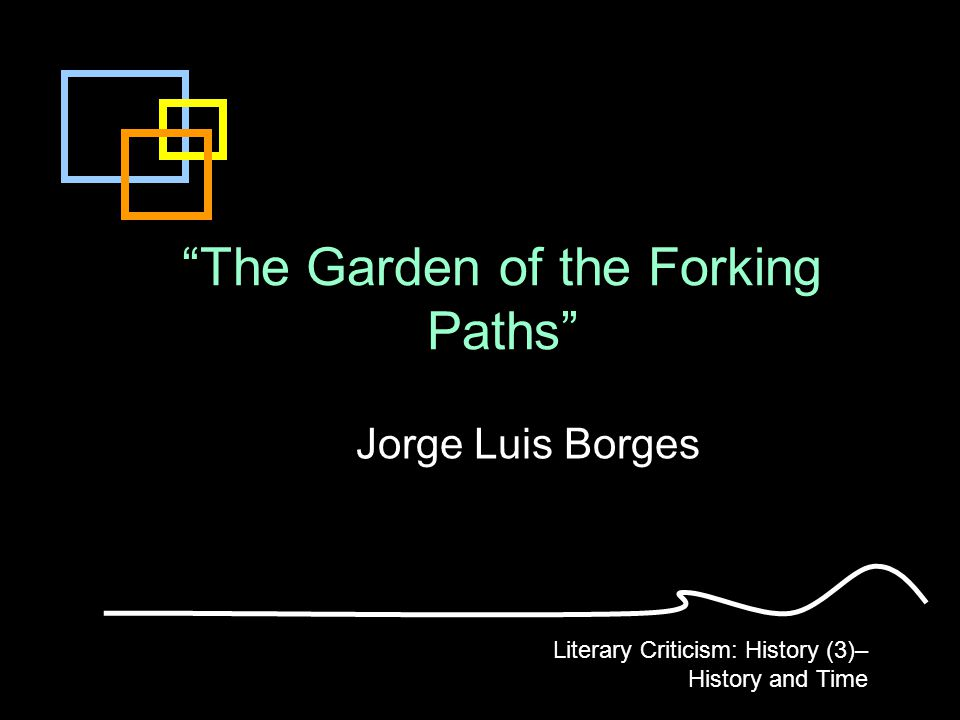 The Garden of the Forking Paths Jorge Luis Borges Literary Criticism: History (3)– History and Time