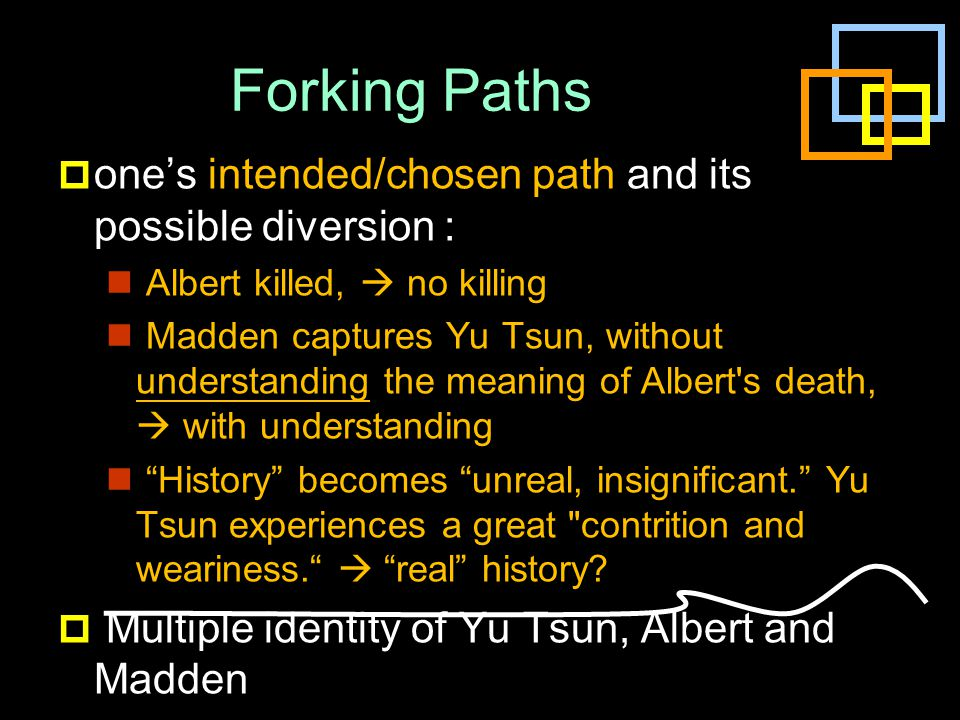 Forking Paths  one's intended/chosen path and its possible diversion : Albert killed,  no killing Madden captures Yu Tsun, without understanding the meaning of Albert s death,  with understanding History becomes unreal, insignificant. Yu Tsun experiences a great contrition and weariness.  real history.