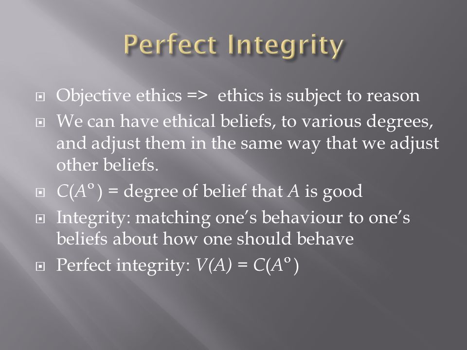 Objective ethics => ethics is subject to reason  We can have ethical beliefs, to various degrees, and adjust them in the same way that we adjust other beliefs.