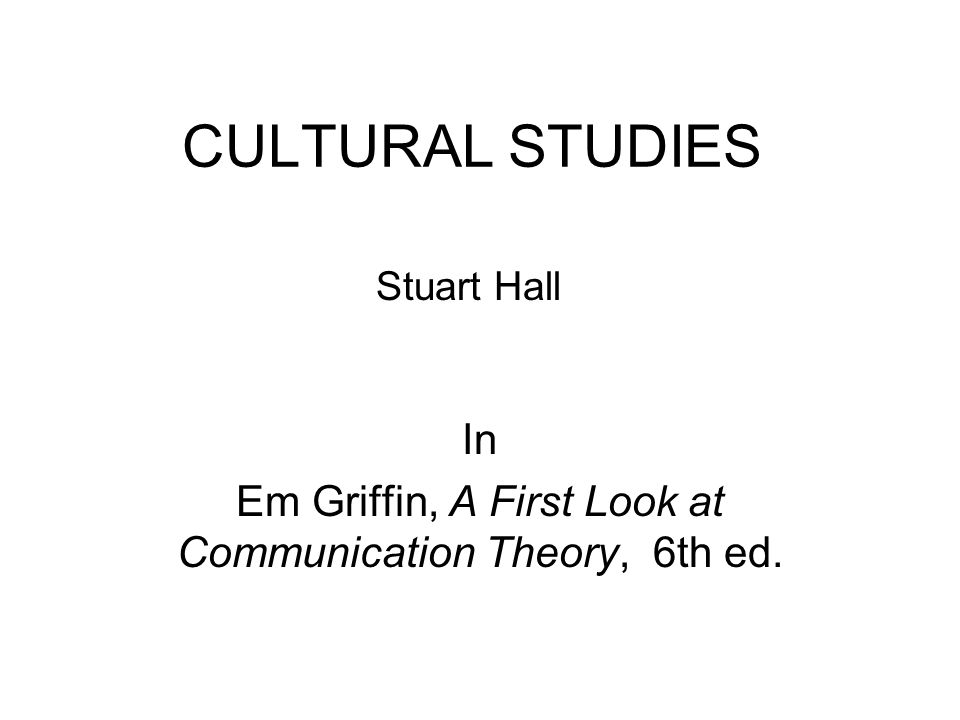 CULTURAL STUDIES In Em Griffin, A First Look at Communication Theory, 6th ed. Stuart Hall