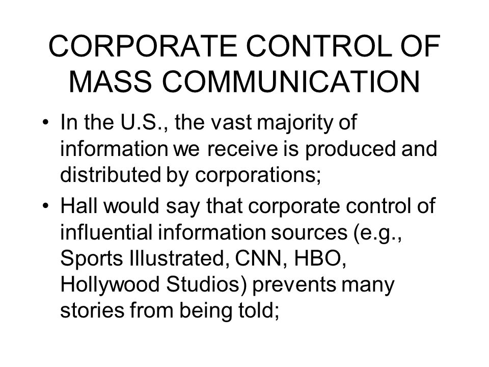 CORPORATE CONTROL OF MASS COMMUNICATION In the U.S., the vast majority of information we receive is produced and distributed by corporations; Hall wou
