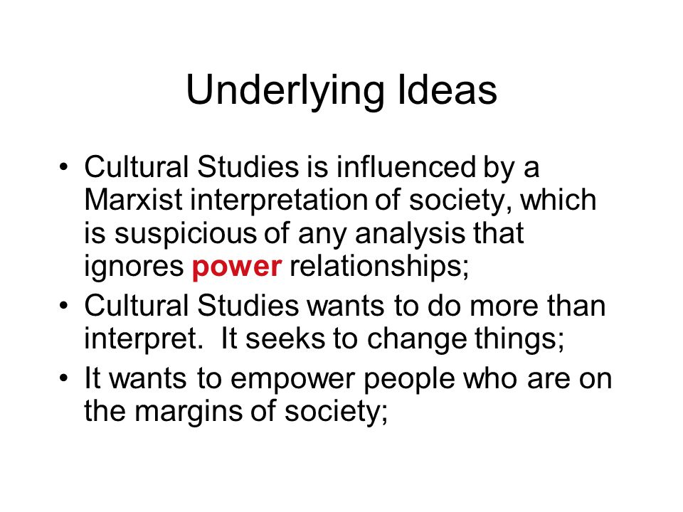 Underlying Ideas Cultural Studies is influenced by a Marxist interpretation of society, which is suspicious of any analysis that ignores power relatio