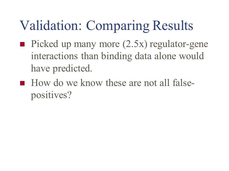 Validation: Comparing Results Picked up many more (2.5x) regulator-gene interactions than binding data alone would have predicted. How do we know thes