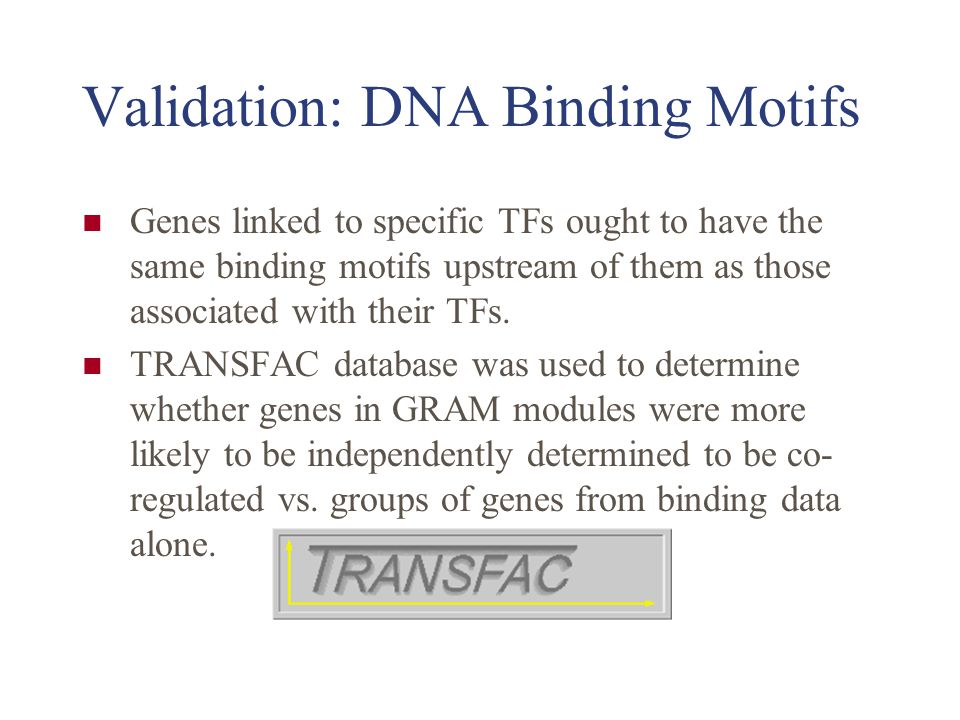 Validation: DNA Binding Motifs Genes linked to specific TFs ought to have the same binding motifs upstream of them as those associated with their TFs.
