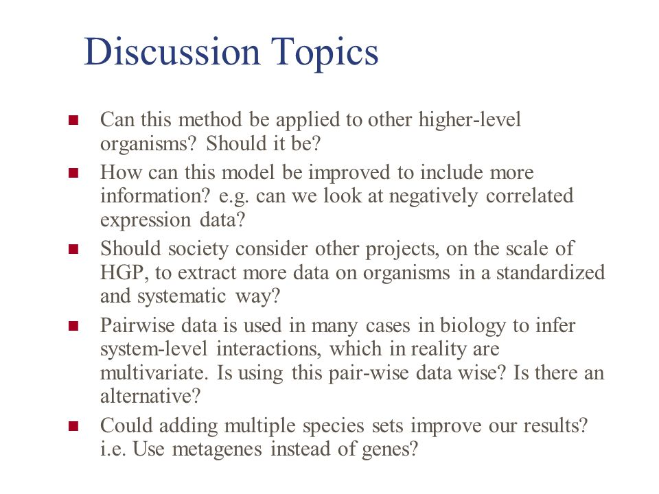 Discussion Topics Can this method be applied to other higher-level organisms? Should it be? How can this model be improved to include more information
