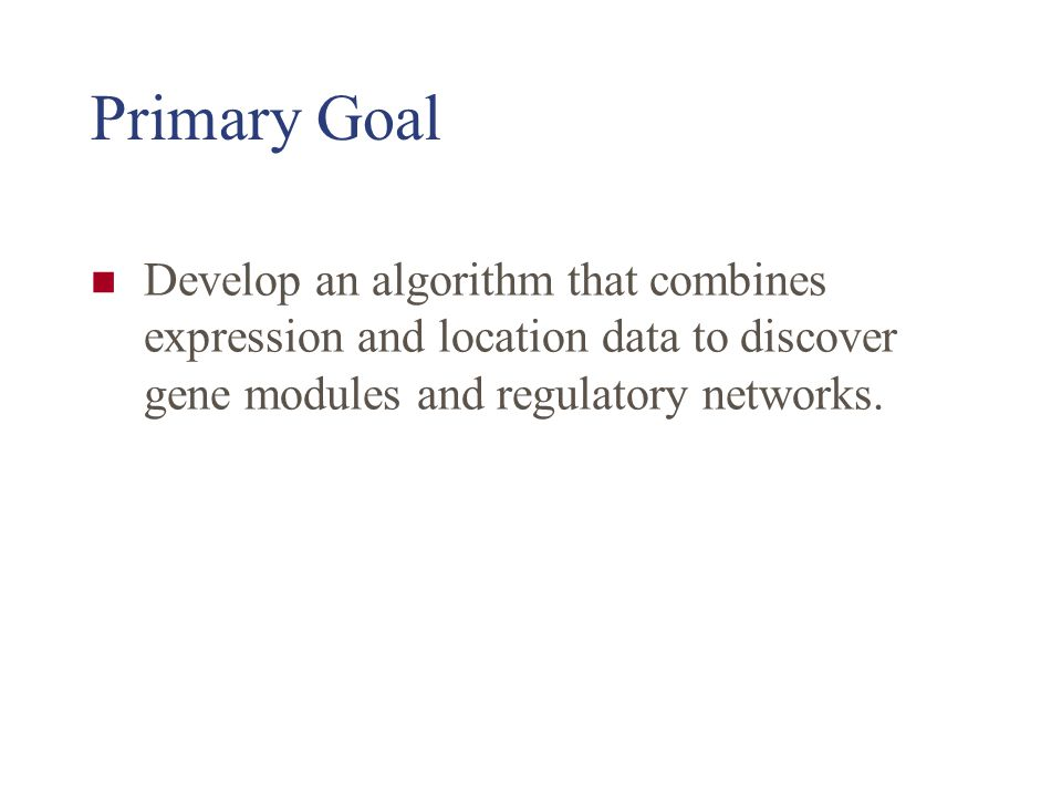 Primary Goal Develop an algorithm that combines expression and location data to discover gene modules and regulatory networks.