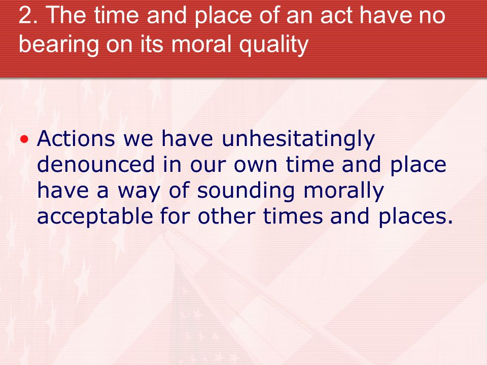 2. The time and place of an act have no bearing on its moral quality Actions we have unhesitatingly denounced in our own time and place have a way of