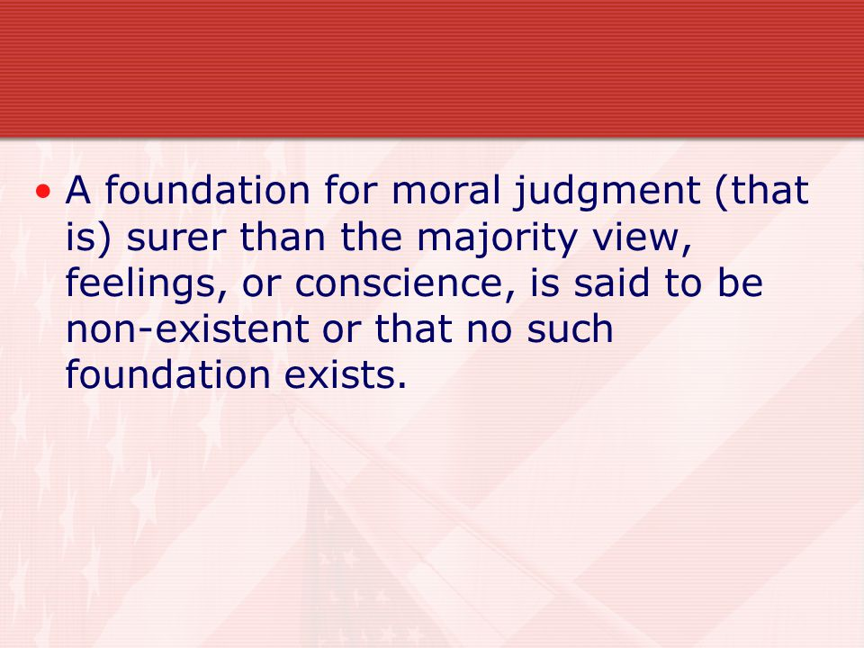 A foundation for moral judgment (that is) surer than the majority view, feelings, or conscience, is said to be non-existent or that no such foundation