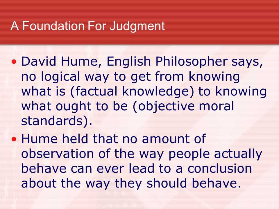 A Foundation For Judgment David Hume, English Philosopher says, no logical way to get from knowing what is (factual knowledge) to knowing what ought t
