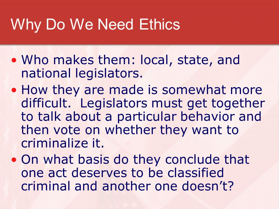 Why Do We Need Ethics Who makes them: local, state, and national legislators. How they are made is somewhat more difficult. Legislators must get toget